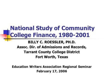 National Study of Community College Finance, 1980-2001 BILLY C. ROESSLER, PH.D. Assoc. Dir. of Admissions and Records, Tarrant County College District.