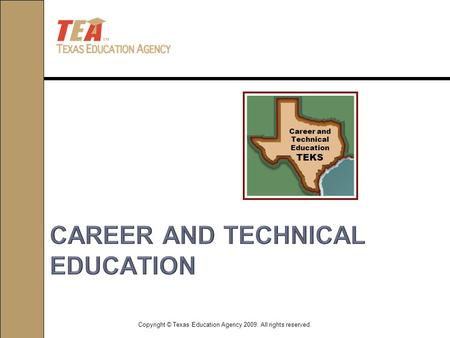 Copyright © Texas Education Agency 2009. All rights reserved. Career and Technical Education TEKS.