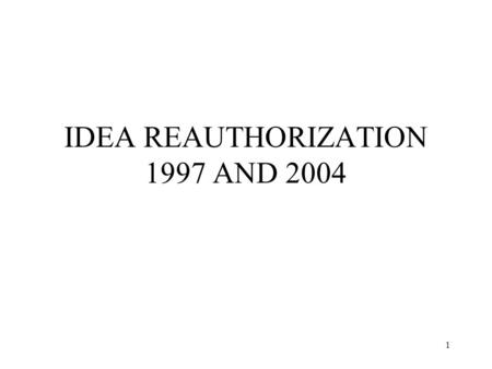 1 IDEA REAUTHORIZATION 1997 AND 2004. 2 IDEA REAUTHORIZATION 1997 Emphasized access to general education curriculum Strengthened role of parents Increased.