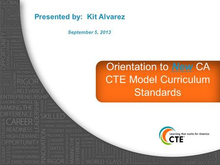 Orientation to New CA CTE Model Curriculum Standards Presented by: Kit Alvarez September 5, 2013.