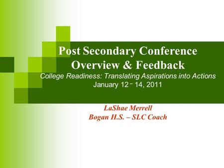 Post Secondary Conference Overview & Feedback College Readiness: Translating Aspirations into Actions January 12 – 14, 2011 LaShae Merrell Bogan H.S. –