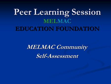 MELMAC Community Self-Assessment Peer Learning Session MELMAC EDUCATION FOUNDATION.