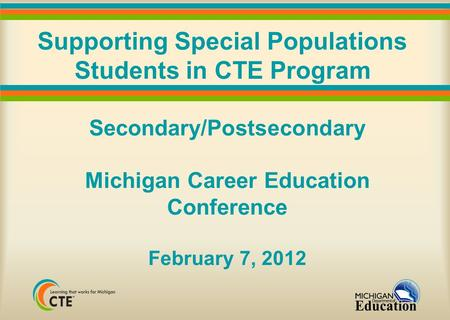 Supporting Special Populations Students in CTE Program Secondary/Postsecondary Michigan Career Education Conference February 7, 2012.