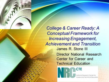 College & Career Ready: A Conceptual Framework for Increasing Engagement, Achievement and Transition James R. Stone III Director National Research Center.