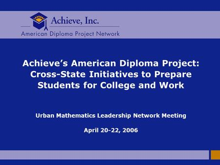 Achieve's American Diploma Project: Cross-State Initiatives to Prepare Students for College and Work Urban Mathematics Leadership Network Meeting April.