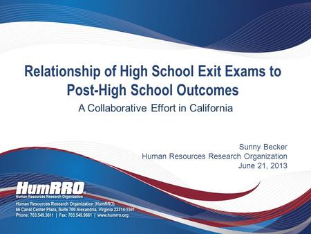 Sunny Becker Human Resources Research Organization June 21, 2013 Relationship of High School Exit Exams to Post-High School Outcomes A Collaborative Effort.