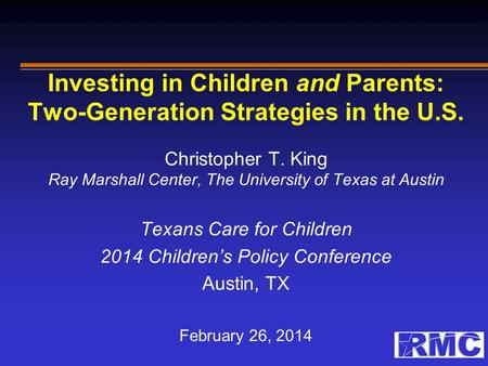 Investing in Children and Parents: Two-Generation Strategies in the U.S. Christopher T. King Ray Marshall Center, The University of Texas at Austin Texans.