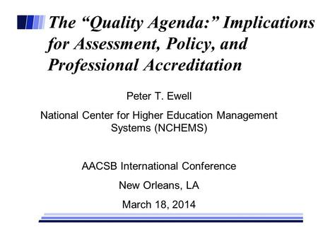 "The ""Quality Agenda:"" Implications for Assessment, Policy, and Professional Accreditation Peter T. Ewell National Center for Higher Education Management."