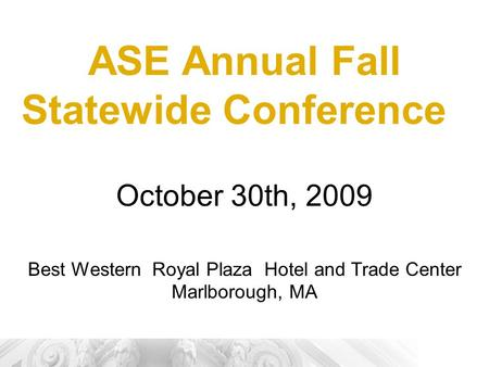 ASE Annual Fall Statewide Conference October 30th, 2009 Best Western Royal Plaza Hotel and Trade Center Marlborough, MA.