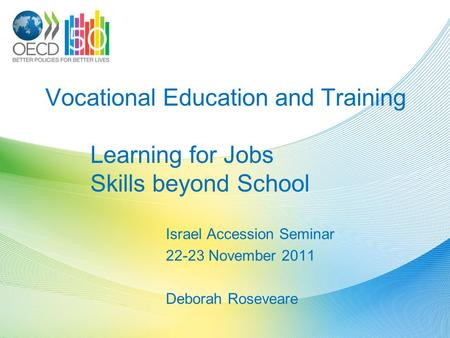 Vocational Education and Training Learning for Jobs Skills beyond School Israel Accession Seminar 22-23 November 2011 Deborah Roseveare.