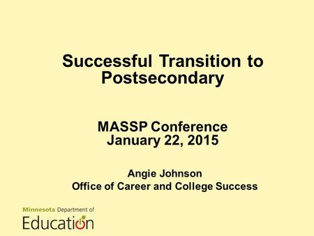 Successful Transition to Postsecondary MASSP Conference January 22, 2015 Angie Johnson Office of Career and College Success.