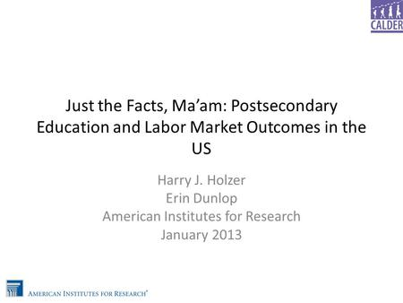 Just the Facts, Ma'am: Postsecondary Education and Labor Market Outcomes in the US Harry J. Holzer Erin Dunlop American Institutes for Research January.