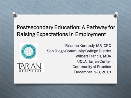 Postsecondary Education: A Pathway for Raising Expectations in Employment Brianne Kennedy, MS, CRC San Diego Community College District Wilbert Francis,