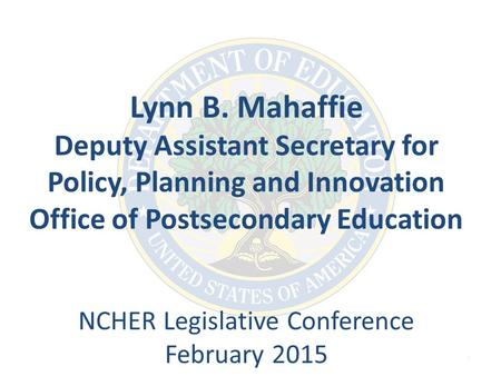 1 Lynn B. Mahaffie Deputy Assistant Secretary for Policy, Planning and Innovation Office of Postsecondary Education NCHER Legislative Conference February.