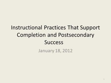 Instructional Practices That Support Completion and Postsecondary Success January 18, 2012 1.