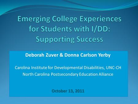 Deborah Zuver & Donna Carlson Yerby Carolina Institute for Developmental Disabilities, UNC-CH North Carolina Postsecondary Education Alliance October 13,