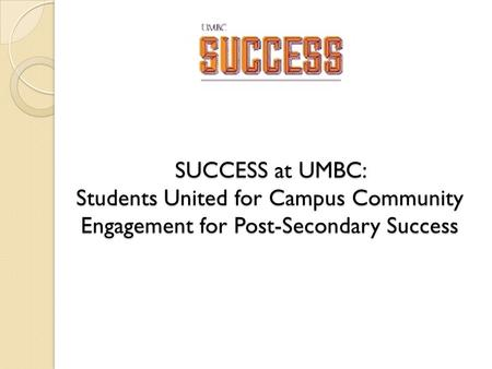 SUCCESS at UMBC: Students United for Campus Community Engagement for Post-Secondary Success.