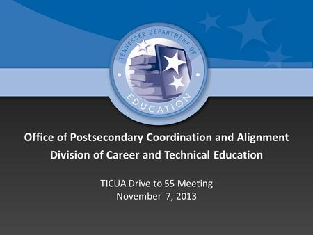 Office of Postsecondary Coordination and Alignment Division of Career and Technical Education TICUA Drive to 55 Meeting November 7, 2013.