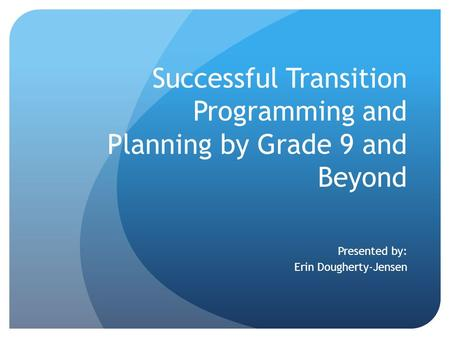 Successful Transition Programming and Planning by Grade 9 and Beyond Presented by: Erin Dougherty-Jensen.