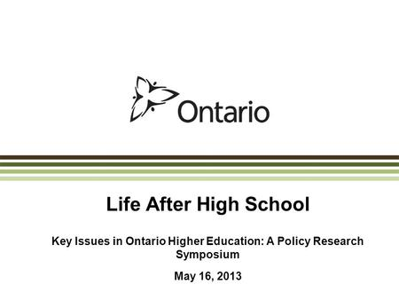 Life After High School Key Issues in Ontario Higher Education: A Policy Research Symposium May 16, 2013.