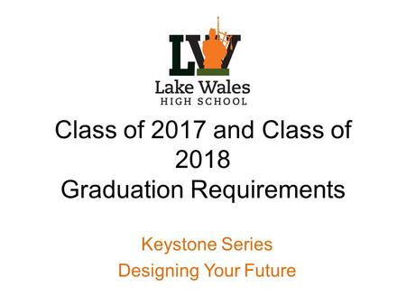 Class of 2017 and Class of 2018 Graduation Requirements Keystone Series Designing Your Future.