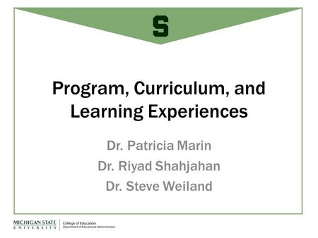Program, Curriculum, and Learning Experiences Dr. Patricia Marin Dr. Riyad Shahjahan Dr. Steve Weiland.