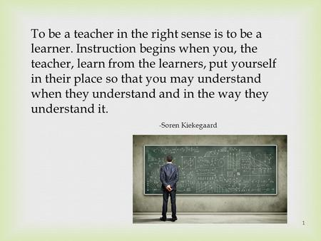 1 To be a teacher in the right sense is to be a learner. Instruction begins when you, the teacher, learn from the learners, put yourself in their place.