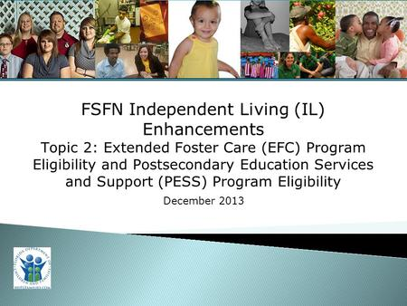 For Training Purposes Only 1 FSFN Independent Living (IL) Enhancements Topic 2: Extended Foster Care (EFC) Program Eligibility and Postsecondary Education.