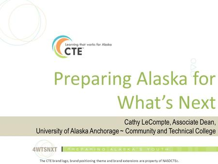 Preparing Alaska for What's Next Cathy LeCompte, Associate Dean, University of Alaska Anchorage ~ Community and Technical College The CTE brand logo, brand.