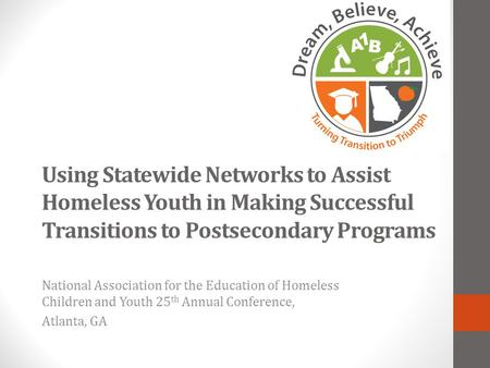 Using Statewide Networks to Assist Homeless Youth in Making Successful Transitions to Postsecondary Programs National Association for the Education of.