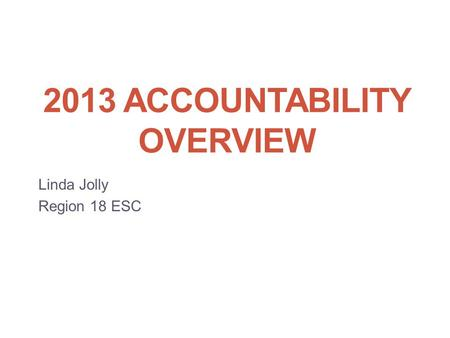 2013 ACCOUNTABILITY OVERVIEW Linda Jolly Region 18 ESC.