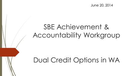 SBE Achievement & Accountability Workgroup Dual Credit Options in WA June 20, 2014.