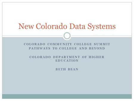COLORADO COMMUNITY COLLEGE SUMMIT PATHWAYS TO COLLEGE AND BEYOND COLORADO DEPARTMENT OF HIGHER EDUCATION BETH BEAN New Colorado Data Systems.