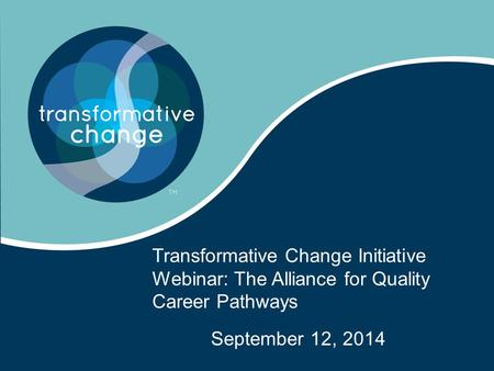 Transformative Change Initiative Webinar: The Alliance for Quality Career Pathways September 12, 2014.