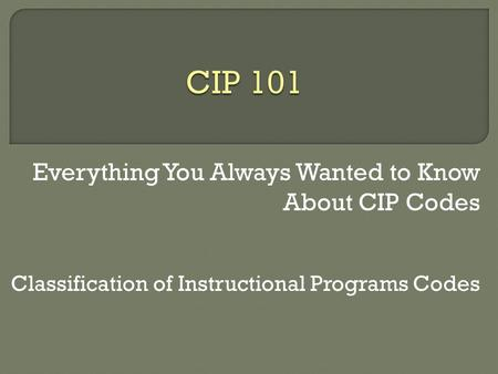 Everything You Always Wanted to Know About CIP Codes Classification of Instructional Programs Codes.