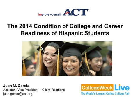 The 2014 Condition of College and Career Readiness of Hispanic Students Juan M. Garcia Assistant Vice President – Client Relations