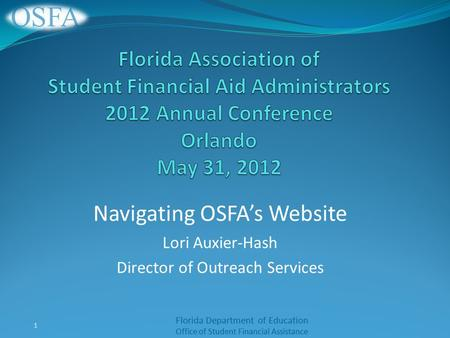 Florida Department of Education Office of Student Financial Assistance Navigating OSFA's Website Lori Auxier-Hash Director of Outreach Services 1.