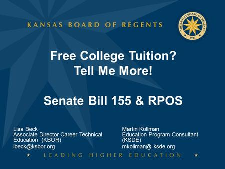 Free College Tuition? Tell Me More! Senate Bill 155 & RPOS Lisa Beck Associate Director Career Technical Education (KBOR) Martin Kollman.