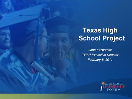 Texas High School Project John Fitzpatrick THSP Executive Director February 8, 2011.