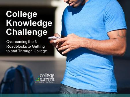 Overcoming the 3 Roadblocks to Getting to and Through College College Knowledge Challenge.