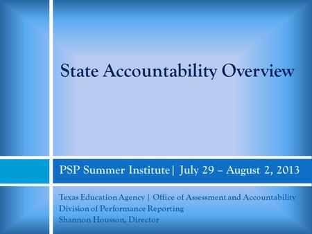 PSP Summer Institute| July 29 – August 2, 2013 Texas Education Agency | Office of Assessment and Accountability Division of Performance Reporting Shannon.