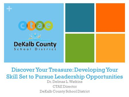 + Discover Your Treasure: <strong>Developing</strong> Your Skill Set to Pursue Leadership Opportunities Dr. Delmas L. Watkins CTAE Director DeKalb County School District.