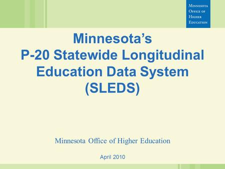 April 2010 Minnesota's P-20 Statewide Longitudinal Education Data System (SLEDS) Minnesota Office of Higher Education.