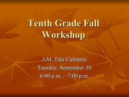 Tenth Grade Fall Workshop J.M. Tate Cafeteria Tuesday, September 30 6:00 p.m. – 7:00 p.m.