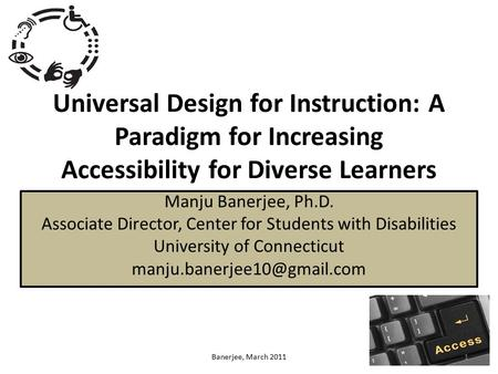 Universal Design for Instruction: A Paradigm for Increasing Accessibility for Diverse Learners Manju Banerjee, Ph.D. Associate Director, Center for Students.