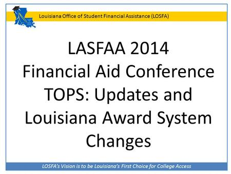 LOSFA's Vision is to be Louisiana's First Choice for College Access Louisiana Office of Student Financial Assistance (LOSFA) LASFAA 2014 Financial Aid.