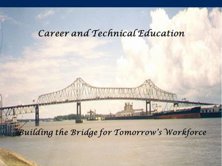 Career and Technical Education Building the Bridge for Tomorrow's Workforce.