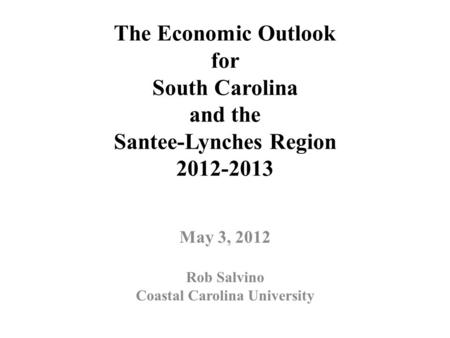 The Economic Outlook for South Carolina and the Santee-Lynches Region 2012-2013 May 3, 2012 Rob Salvino Coastal Carolina University.
