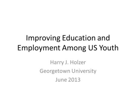 Improving Education and Employment Among US Youth Harry J. Holzer Georgetown University June 2013.
