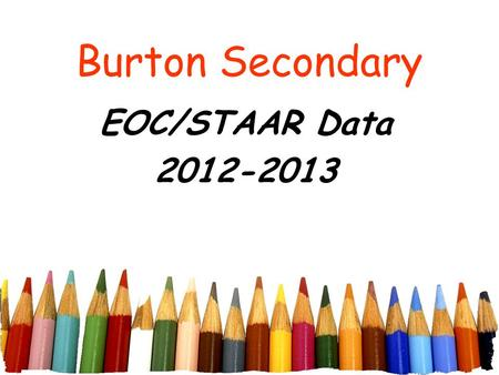 Burton Secondary EOC/STAAR Data 2012-2013. INDEX 1 STUDENT ACHIEVEMENT STARR SATISFACTORY PERFORMANCE All Students=3-8 grades spring administration.